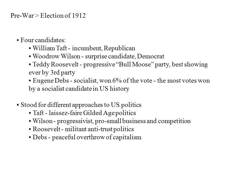 Pre-War > Election of 1912 Four candidates: William Taft - incumbent, Republican Woodrow Wilson - surprise candidate, Democrat Teddy Roosevelt - progr