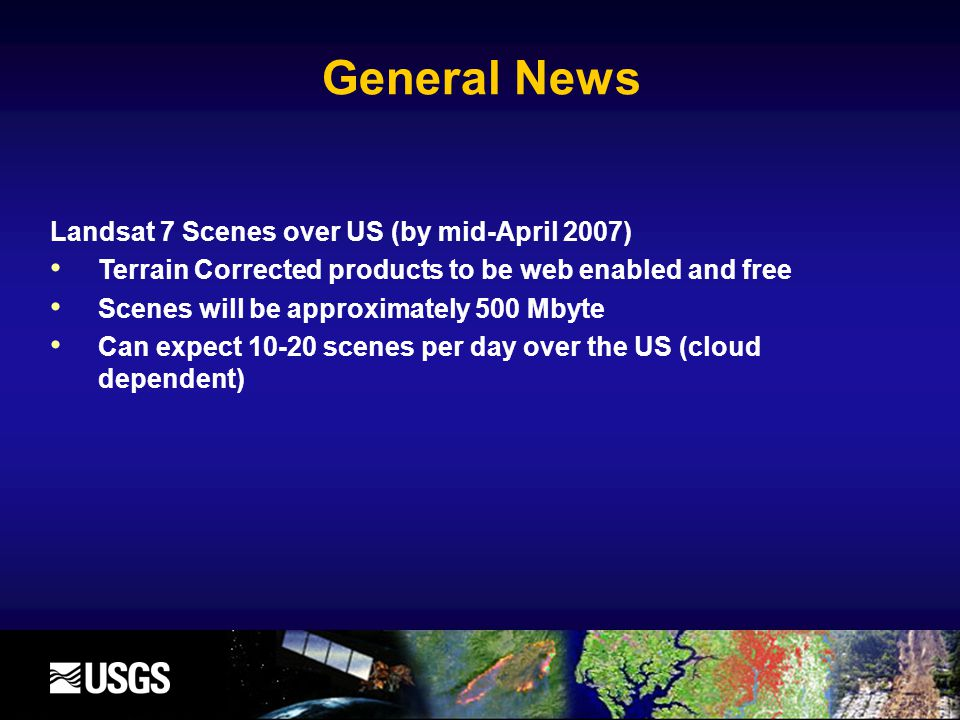 General News Landsat 7 Scenes over US (by mid-April 2007) Terrain Corrected products to be web enabled and free Scenes will be approximately 500 Mbyte Can expect 10-20 scenes per day over the US (cloud dependent)