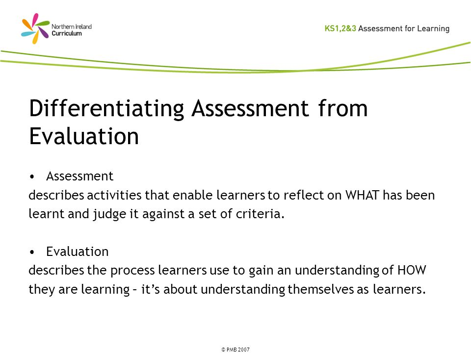 © PMB 2007 Differentiating Assessment from Evaluation Assessment describes activities that enable learners to reflect on WHAT has been learnt and judge it against a set of criteria.