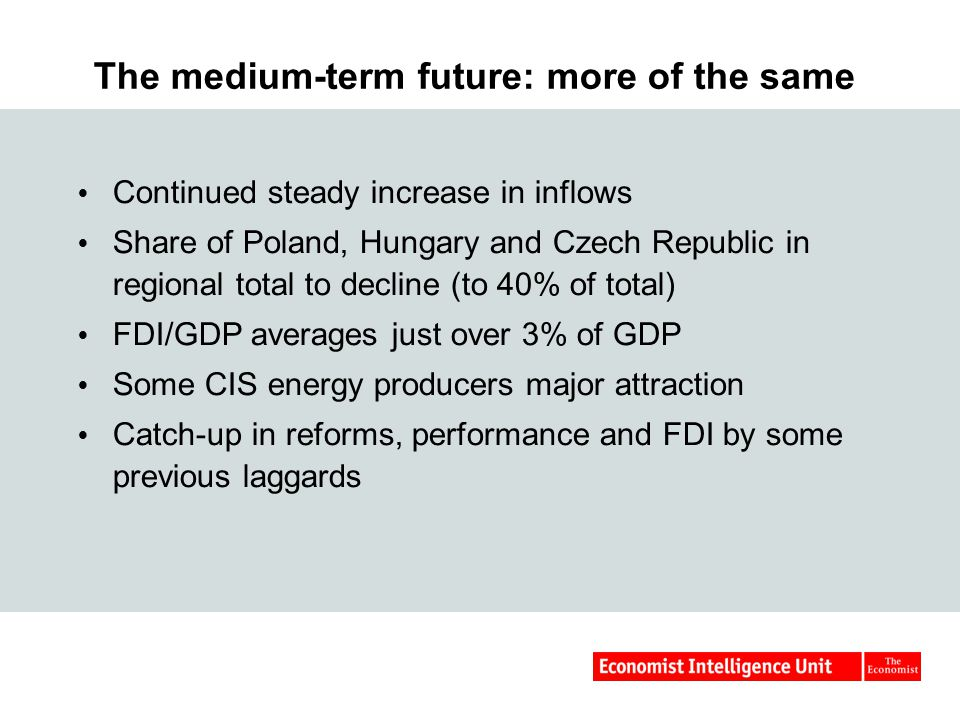 The medium-term future: more of the same  Continued steady increase in inflows  Share of Poland, Hungary and Czech Republic in regional total to decline (to 40% of total)  FDI/GDP averages just over 3% of GDP  Some CIS energy producers major attraction  Catch-up in reforms, performance and FDI by some previous laggards