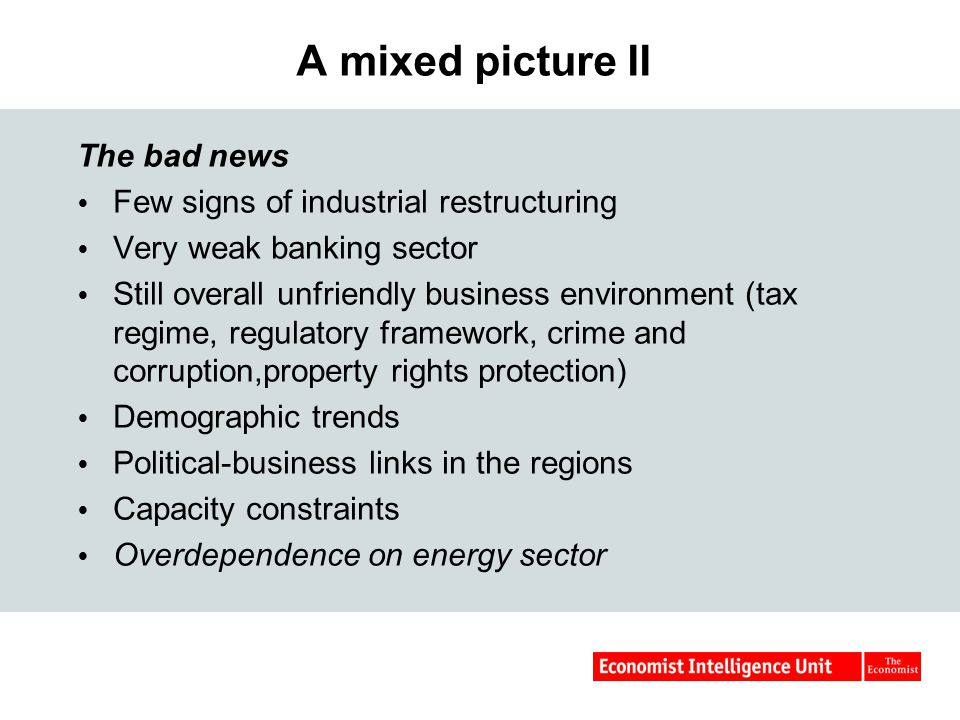 A mixed picture II The bad news  Few signs of industrial restructuring  Very weak banking sector  Still overall unfriendly business environment (tax regime, regulatory framework, crime and corruption,property rights protection)  Demographic trends  Political-business links in the regions  Capacity constraints  Overdependence on energy sector