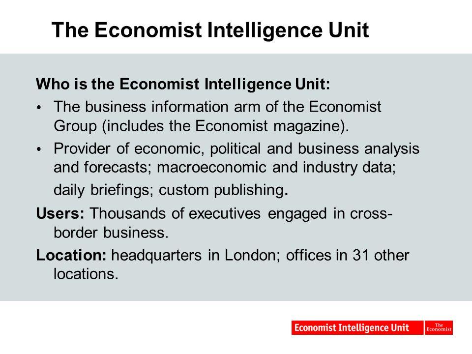 The Economist Intelligence Unit Who is the Economist Intelligence Unit:  The business information arm of the Economist Group (includes the Economist magazine).