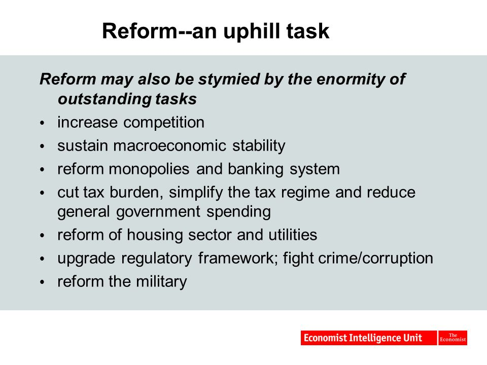 Reform--an uphill task Reform may also be stymied by the enormity of outstanding tasks  increase competition  sustain macroeconomic stability  reform monopolies and banking system  cut tax burden, simplify the tax regime and reduce general government spending  reform of housing sector and utilities  upgrade regulatory framework; fight crime/corruption  reform the military