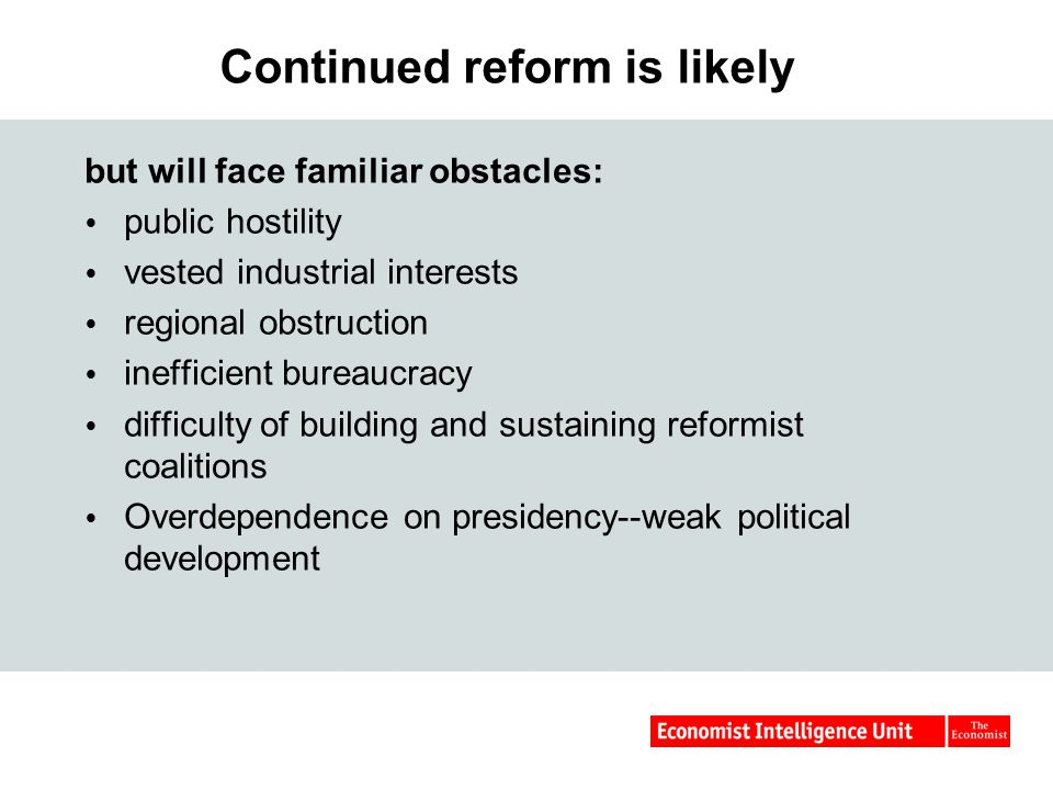 Continued reform is likely but will face familiar obstacles:  public hostility  vested industrial interests  regional obstruction  inefficient bureaucracy  difficulty of building and sustaining reformist coalitions  Overdependence on presidency--weak political development
