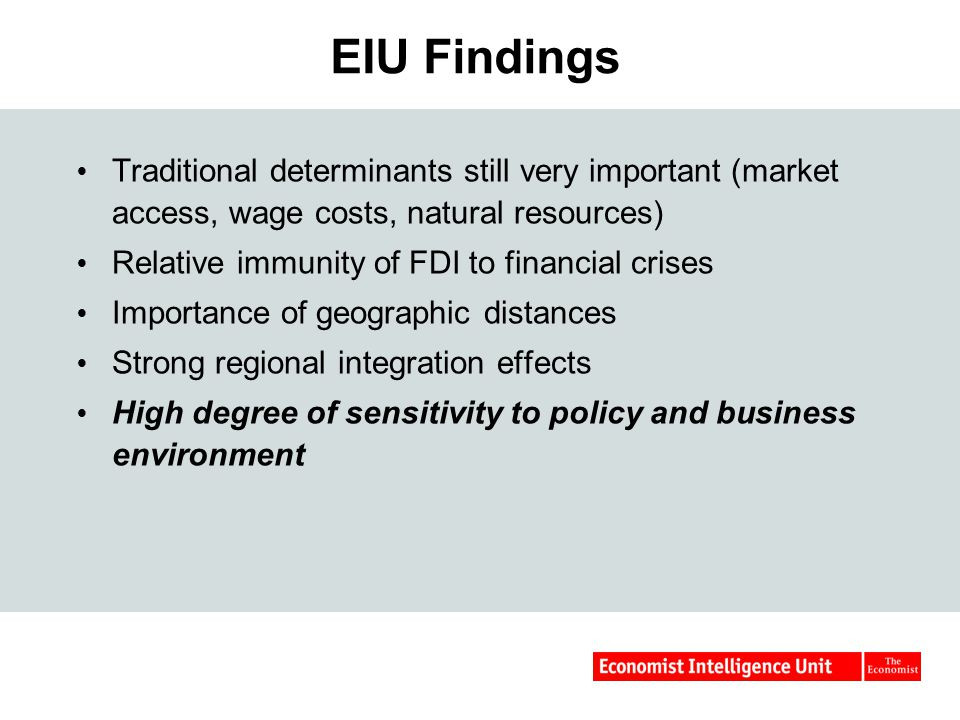 EIU Findings  Traditional determinants still very important (market access, wage costs, natural resources)  Relative immunity of FDI to financial crises  Importance of geographic distances  Strong regional integration effects  High degree of sensitivity to policy and business environment