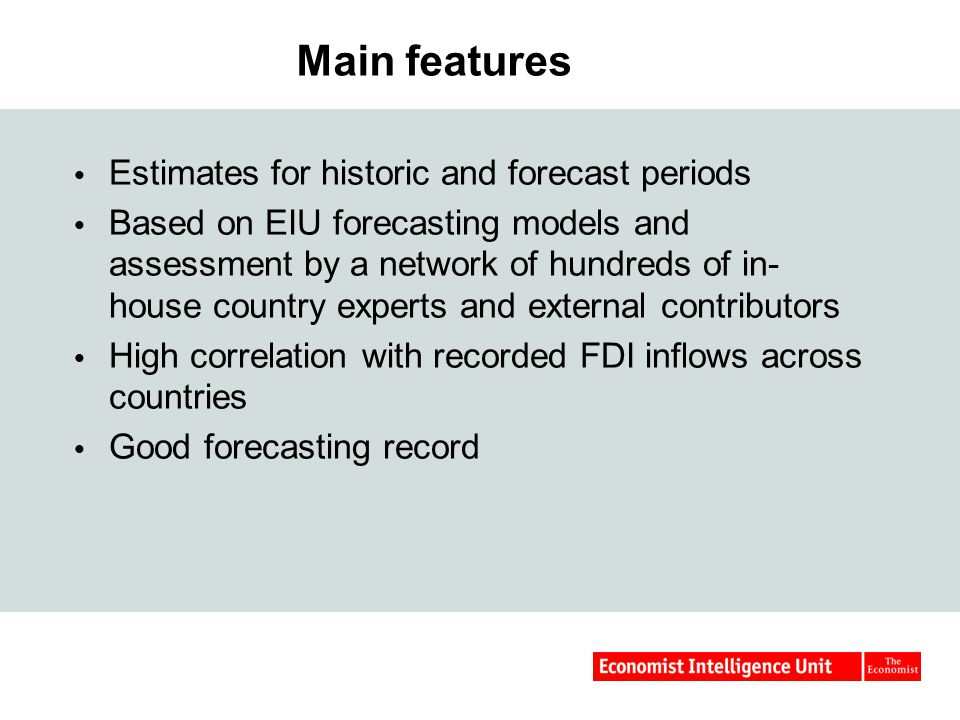 Main features  Estimates for historic and forecast periods  Based on EIU forecasting models and assessment by a network of hundreds of in- house country experts and external contributors  High correlation with recorded FDI inflows across countries  Good forecasting record