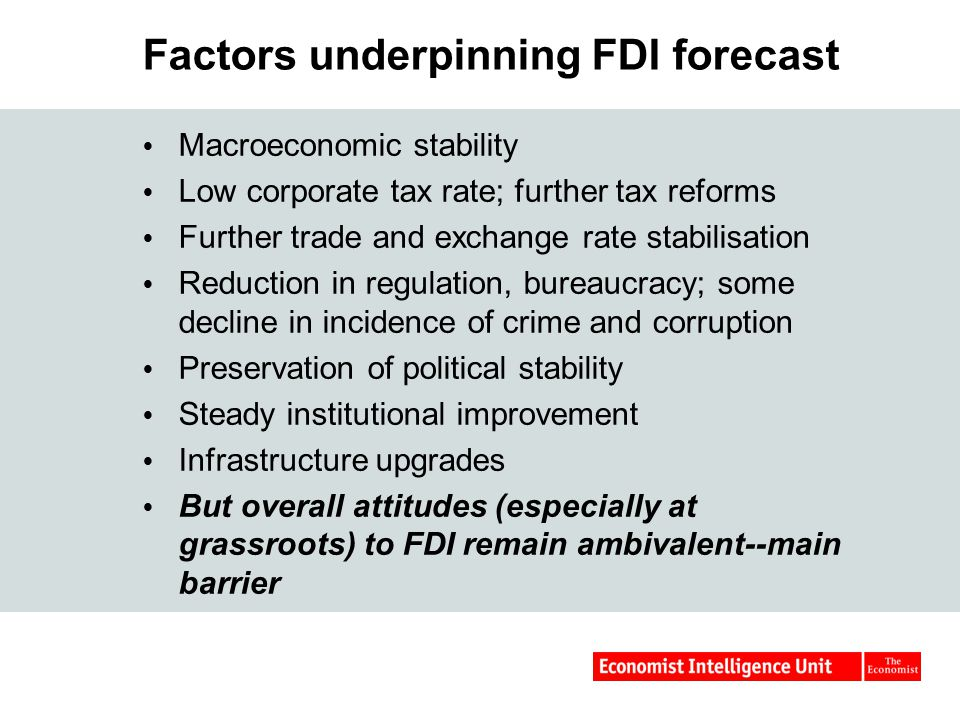 Factors underpinning FDI forecast  Macroeconomic stability  Low corporate tax rate; further tax reforms  Further trade and exchange rate stabilisation  Reduction in regulation, bureaucracy; some decline in incidence of crime and corruption  Preservation of political stability  Steady institutional improvement  Infrastructure upgrades  But overall attitudes (especially at grassroots) to FDI remain ambivalent--main barrier
