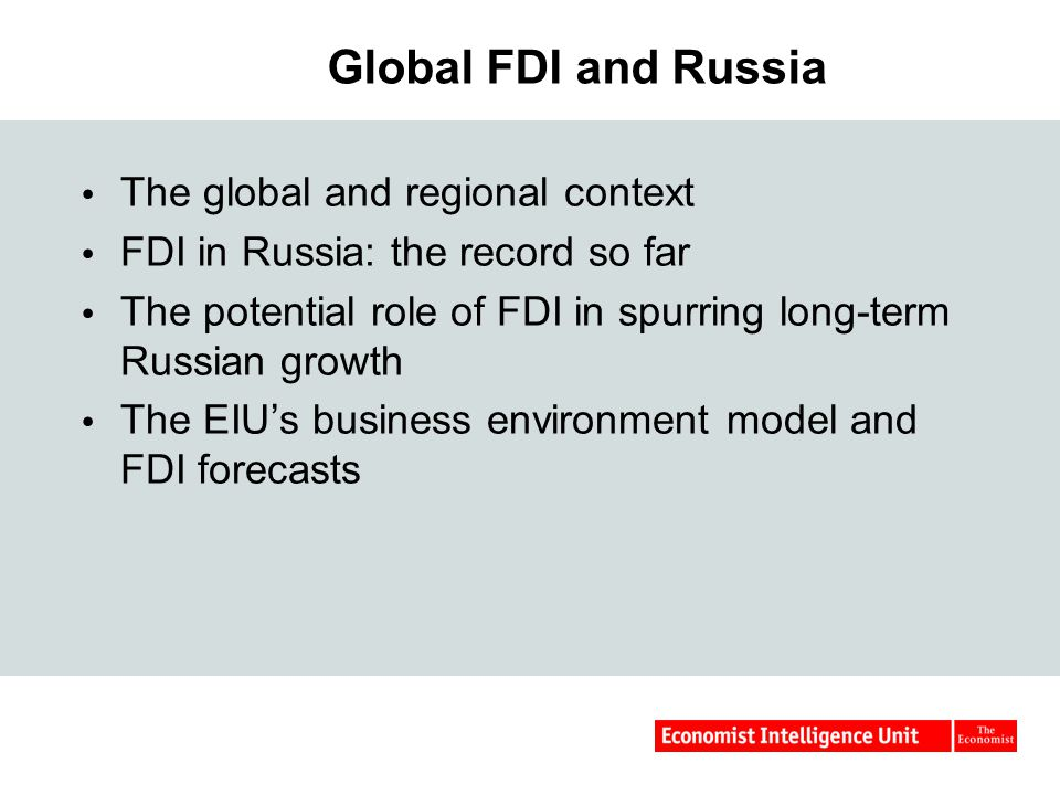 Global FDI and Russia  The global and regional context  FDI in Russia: the record so far  The potential role of FDI in spurring long-term Russian growth  The EIU's business environment model and FDI forecasts