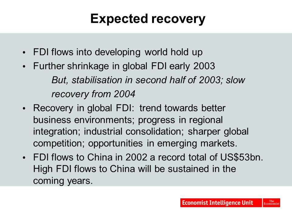 Expected recovery  FDI flows into developing world hold up  Further shrinkage in global FDI early 2003 But, stabilisation in second half of 2003; slow recovery from 2004  Recovery in global FDI: trend towards better business environments; progress in regional integration; industrial consolidation; sharper global competition; opportunities in emerging markets.