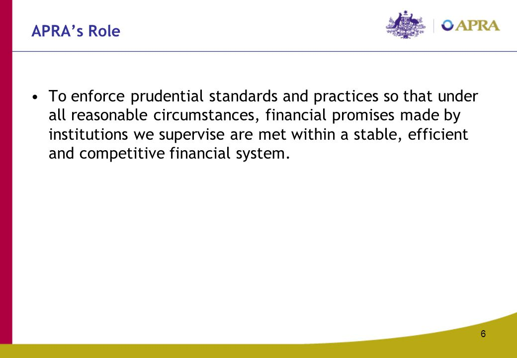 6 APRA's Role To enforce prudential standards and practices so that under all reasonable circumstances, financial promises made by institutions we supervise are met within a stable, efficient and competitive financial system.