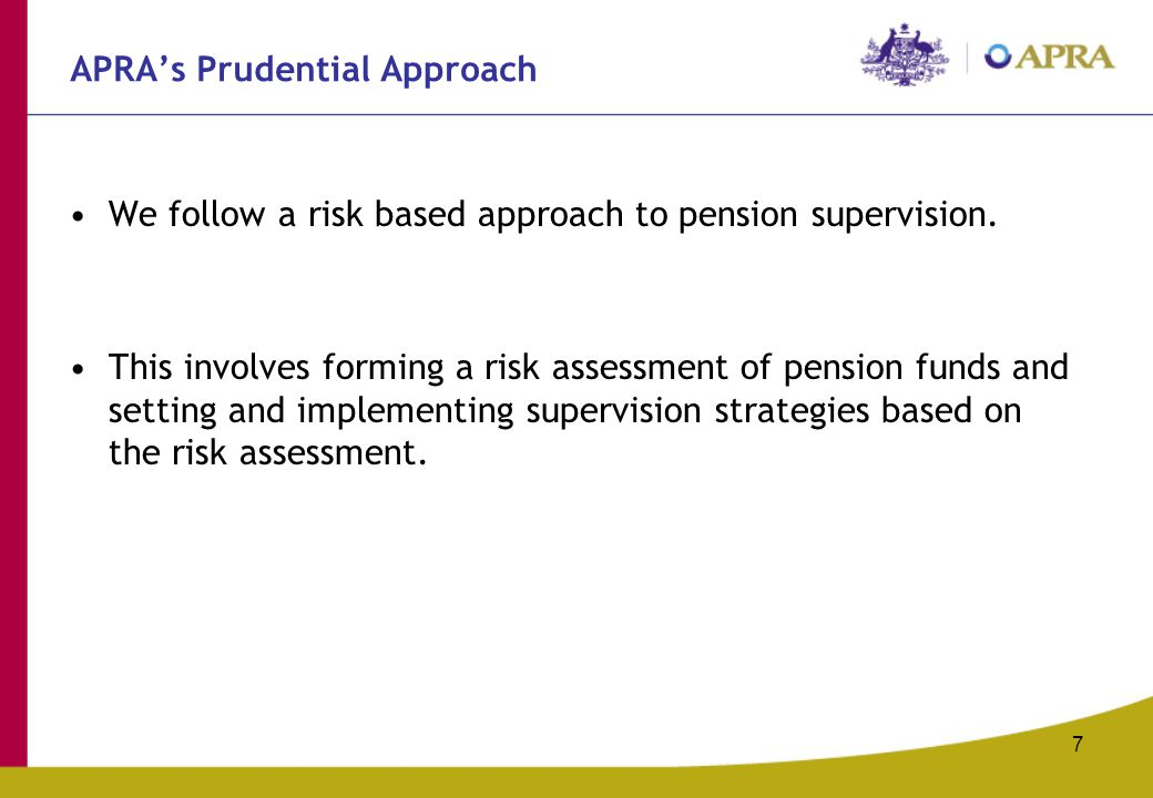 7 APRA's Prudential Approach We follow a risk based approach to pension supervision. This involves forming a risk assessment of pension funds and sett