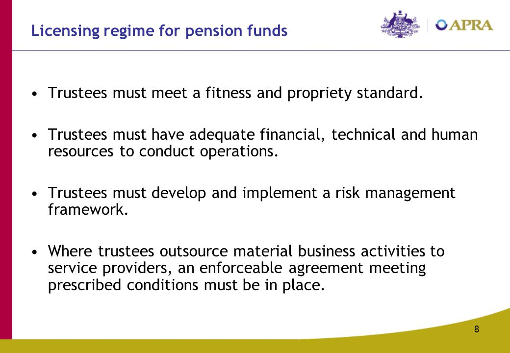 8 Licensing regime for pension funds Trustees must meet a fitness and propriety standard.