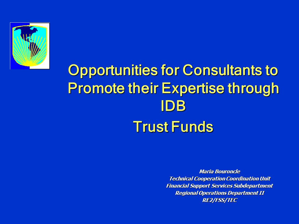 Opportunities for Consultants to Promote their Expertise through IDB Trust Funds Maria Bouroncle Technical Cooperation Coordination Unit Financial Support Services Subdepartment Regional Operations Department II RE2/FSS/TEC