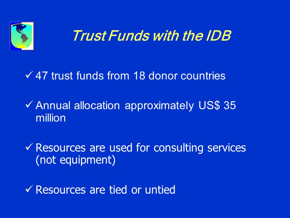 Trust Funds with the IDB 47 trust funds from 18 donor countries Annual allocation approximately US$ 35 million Resources are used for consulting services (not equipment) Resources are tied or untied