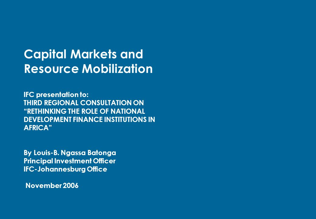 "Capital Markets and Resource Mobilization IFC presentation to: THIRD REGIONAL CONSULTATION ON ""RETHINKING THE ROLE OF NATIONAL DEVELOPMENT FINANCE INS"