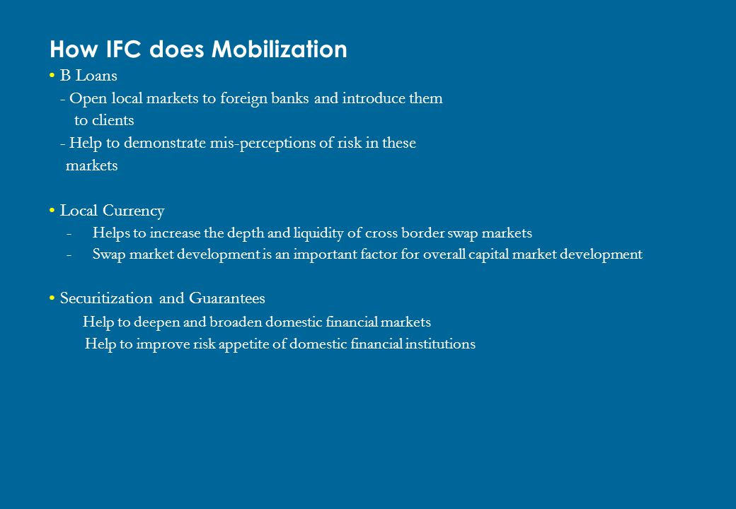 How IFC does Mobilization B Loans - Open local markets to foreign banks and introduce them to clients - Help to demonstrate mis-perceptions of risk in