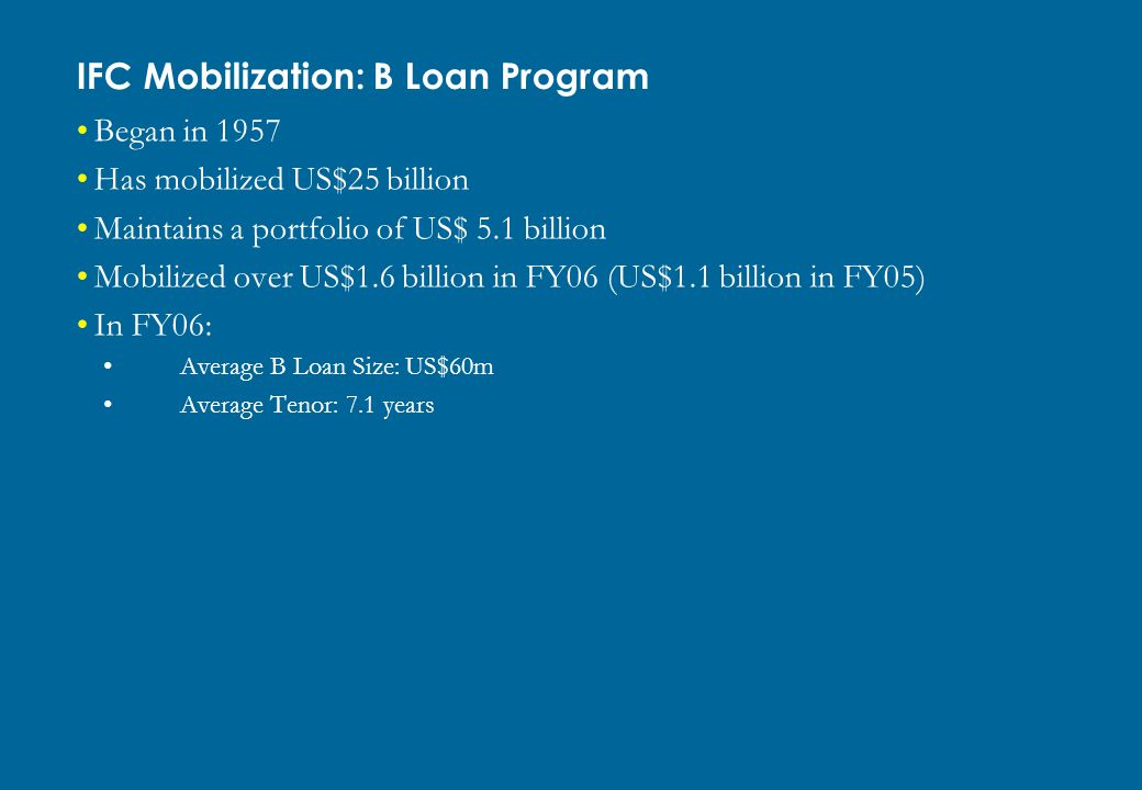 Began in 1957 Has mobilized US$25 billion Maintains a portfolio of US$ 5.1 billion Mobilized over US$1.6 billion in FY06 (US$1.1 billion in FY05) In F