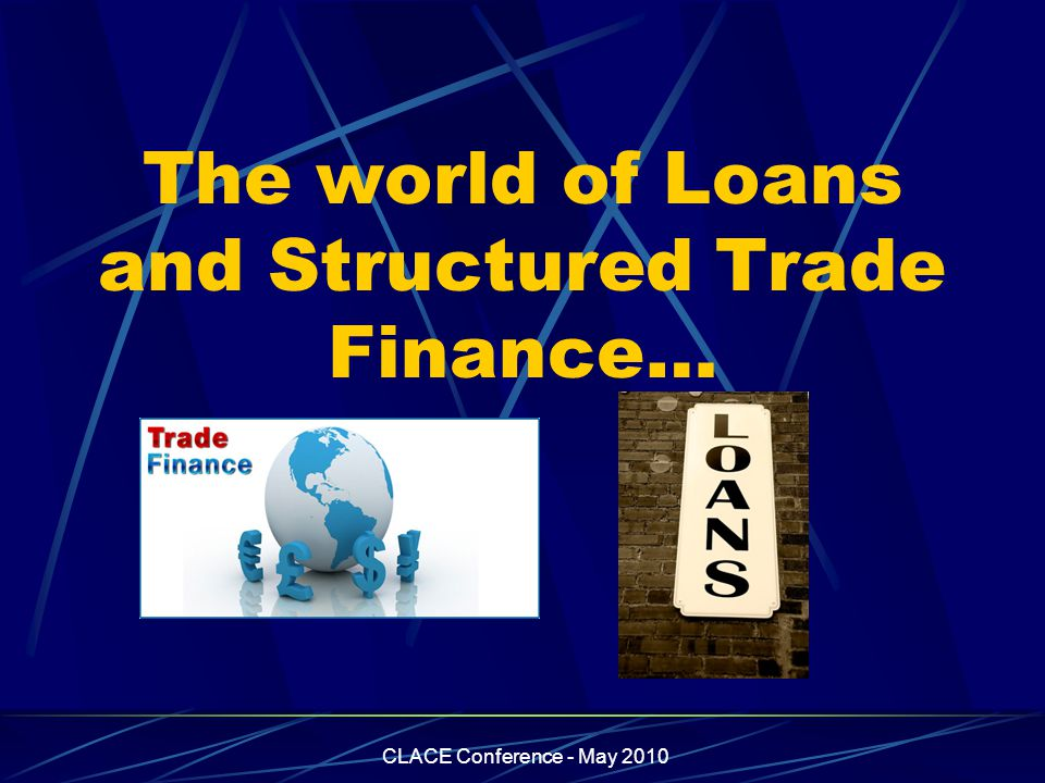 CLACE Conference - May 2010 The world of Loans and Structured Trade Finance…