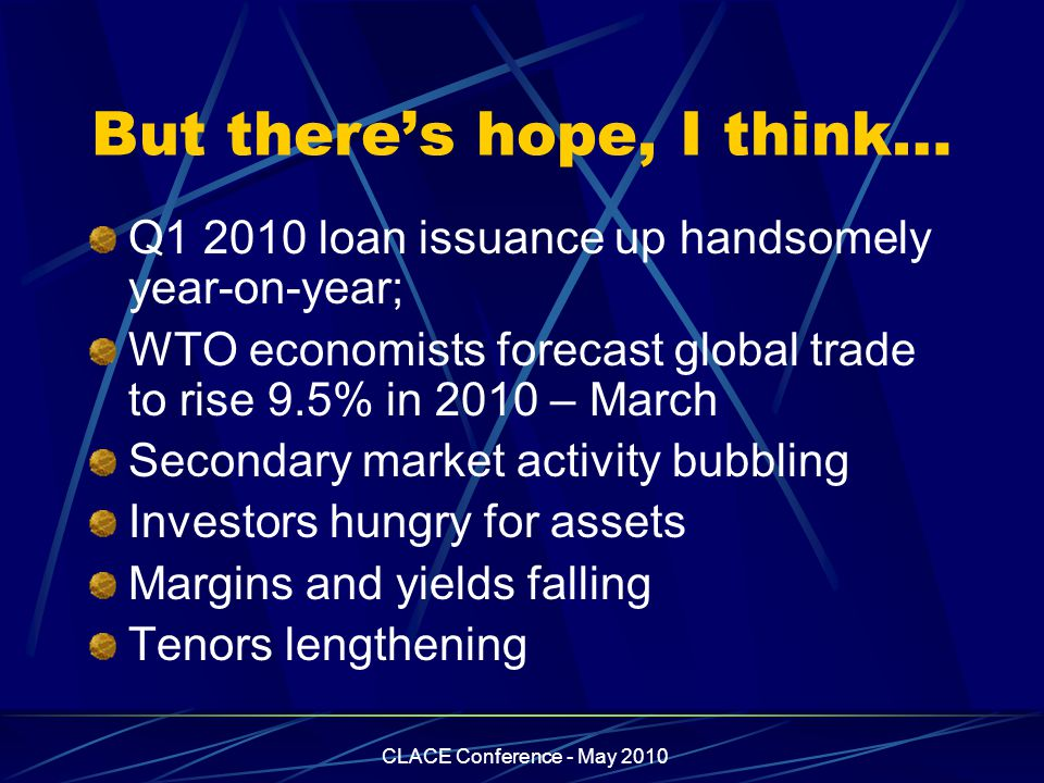 CLACE Conference - May 2010 But there's hope, I think… Q1 2010 loan issuance up handsomely year-on-year; WTO economists forecast global trade to rise