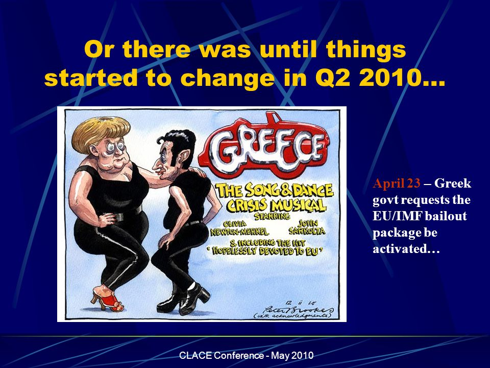 CLACE Conference - May 2010 Or there was until things started to change in Q2 2010… April 23 – Greek govt requests the EU/IMF bailout package be activ