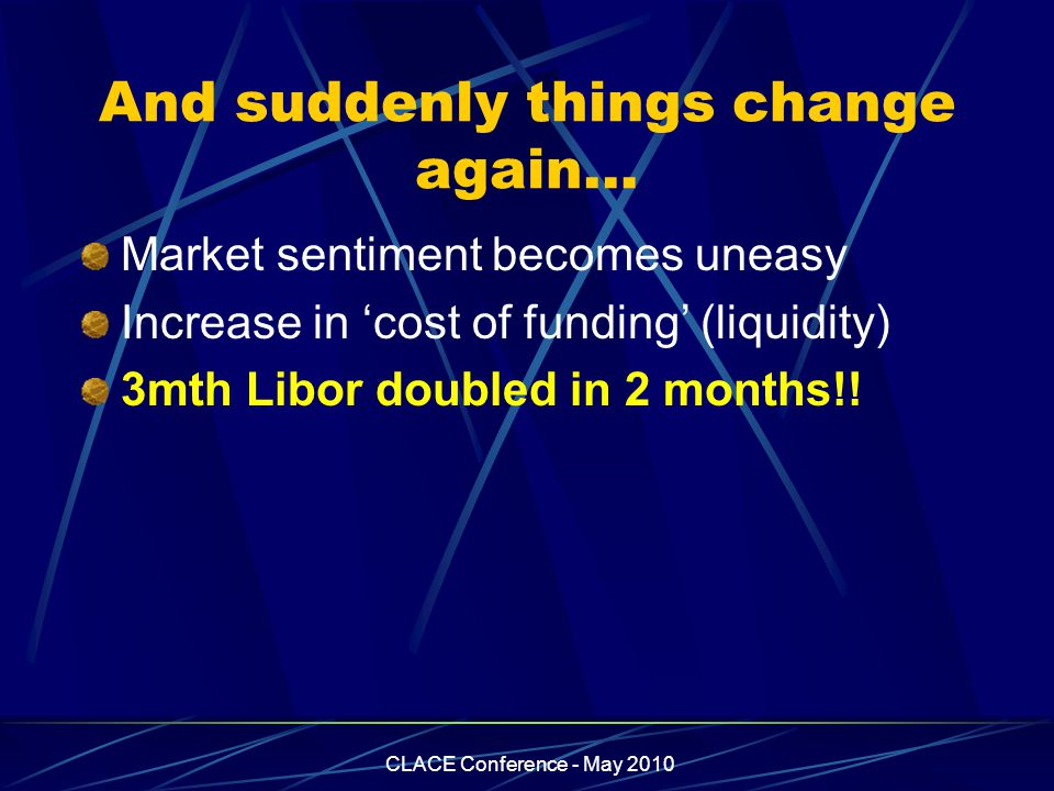 CLACE Conference - May 2010 And suddenly things change again… Market sentiment becomes uneasy Increase in 'cost of funding' (liquidity) 3mth Libor doubled in 2 months!!