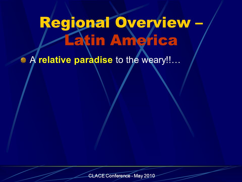 CLACE Conference - May 2010 Regional Overview – Latin America A relative paradise to the weary!!…