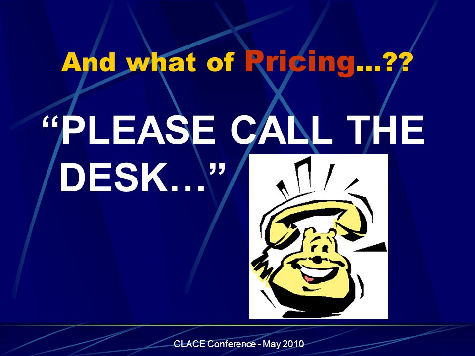 CLACE Conference - May 2010 And what of Pricing …?? PLEASE CALL THE DESK…