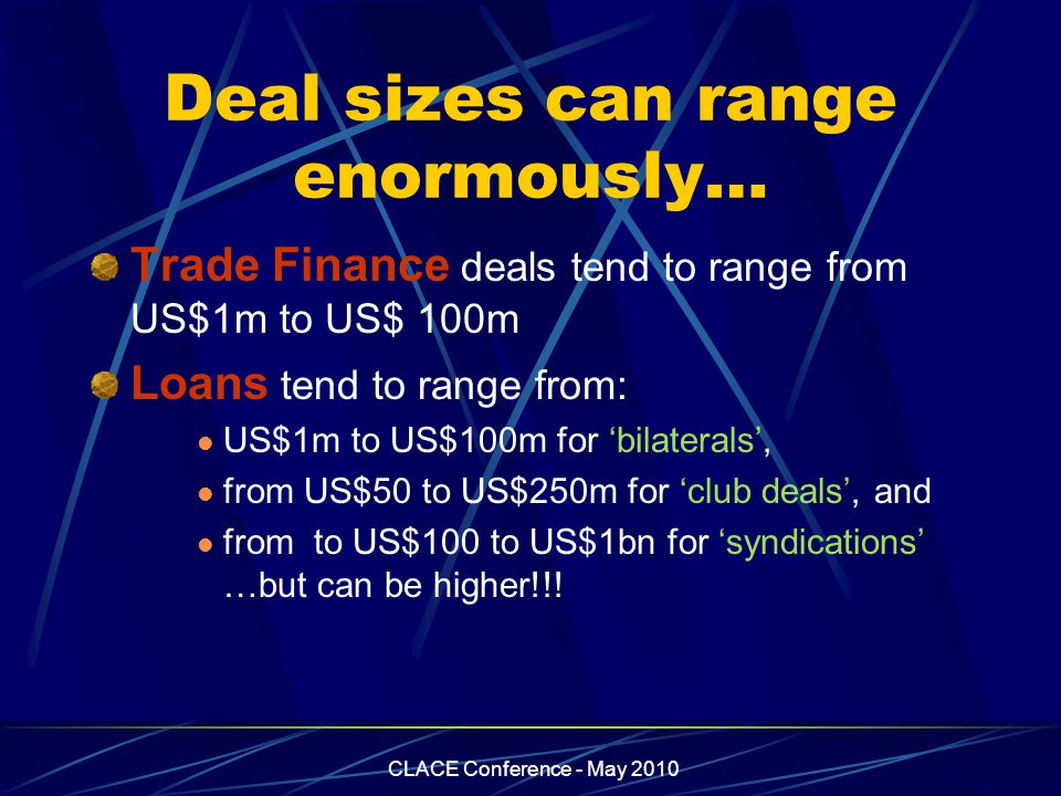 CLACE Conference - May 2010 Deal sizes can range enormously… Trade Finance deals tend to range from US$1m to US$ 100m Loans tend to range from: US$1m to US$100m for 'bilaterals', from US$50 to US$250m for 'club deals', and from to US$100 to US$1bn for 'syndications' …but can be higher!!!