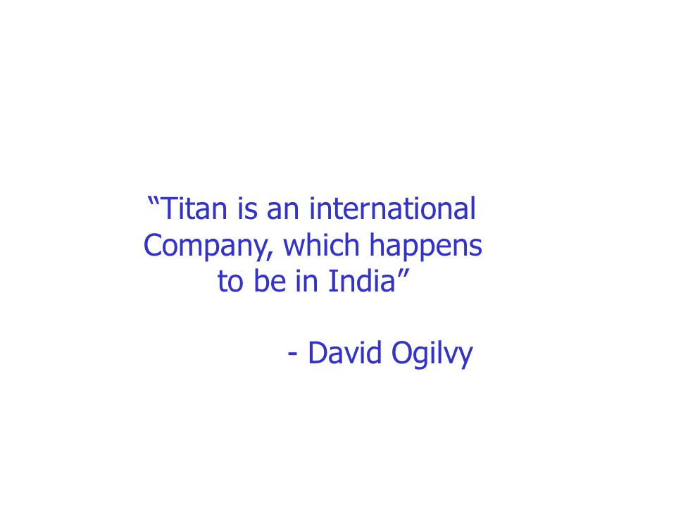"""Titan is an international Company, which happens to be in India"" - David Ogilvy"