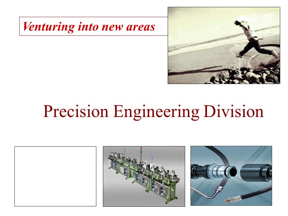 Venturing into new areas Precision Engineering Division