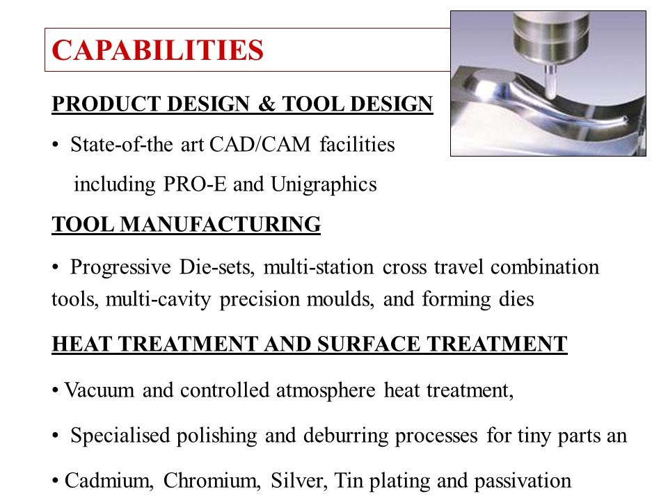 PRODUCT DESIGN & TOOL DESIGN State-of-the art CAD/CAM facilities including PRO-E and Unigraphics TOOL MANUFACTURING Progressive Die-sets, multi-statio