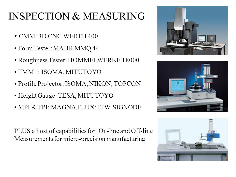 INSPECTION & MEASURING CMM: 3D CNC WERTH 400 Form Tester: MAHR MMQ 44 Roughness Tester: HOMMELWERKE T8000 TMM: ISOMA, MITUTOYO Profile Projector: ISOMA, NIKON, TOPCON Height Gauge: TESA, MITUTOYO MPI & FPI: MAGNA FLUX; ITW-SIGNODE PLUS a host of capabilities for On-line and Off-line Measurements for micro-precision manufacturing