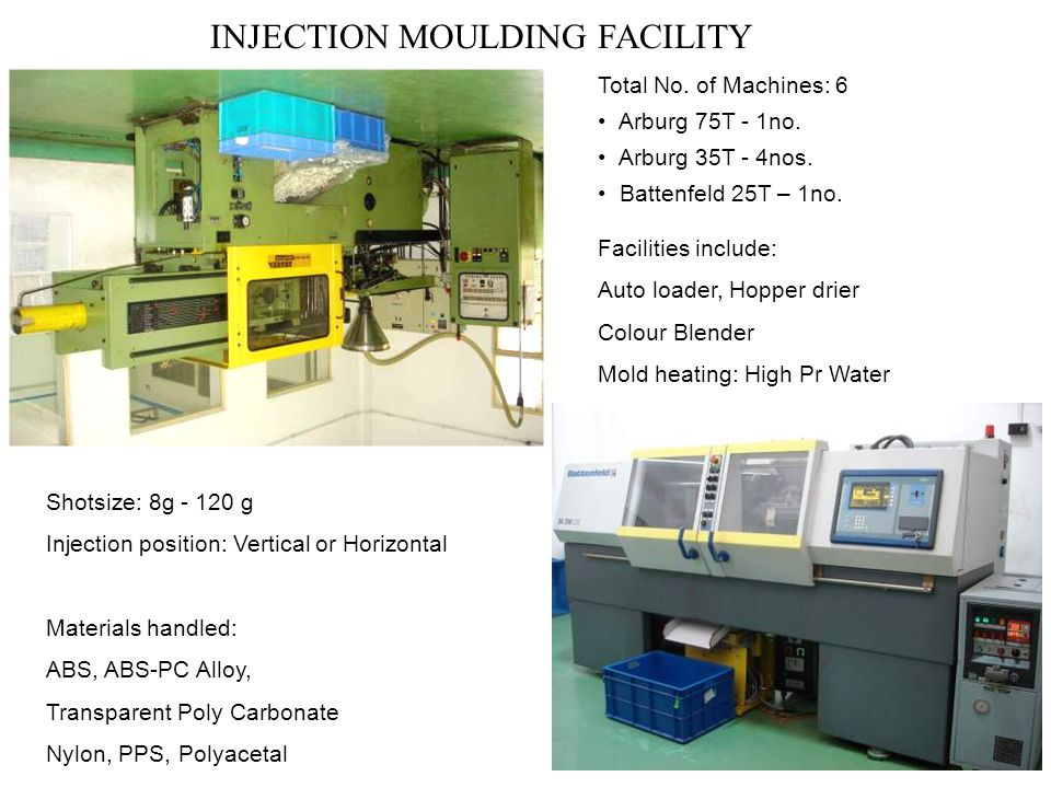 INJECTION MOULDING FACILITY Facilities include: Auto loader, Hopper drier Colour Blender Mold heating: High Pr Water Total No. of Machines: 6 Arburg 7