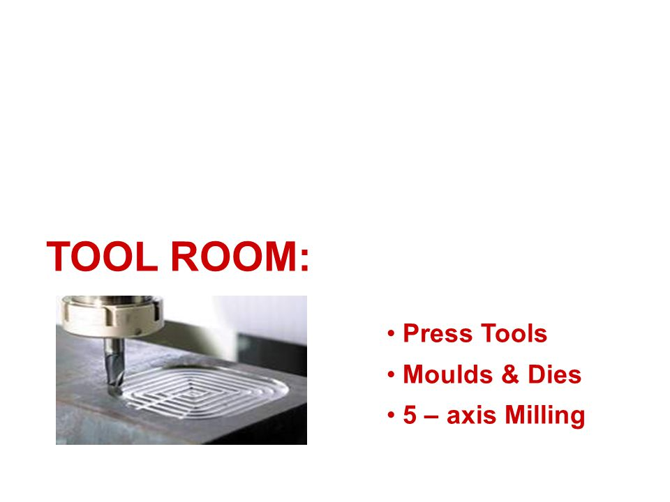 TOOL ROOM: Press Tools Moulds & Dies 5 – axis Milling