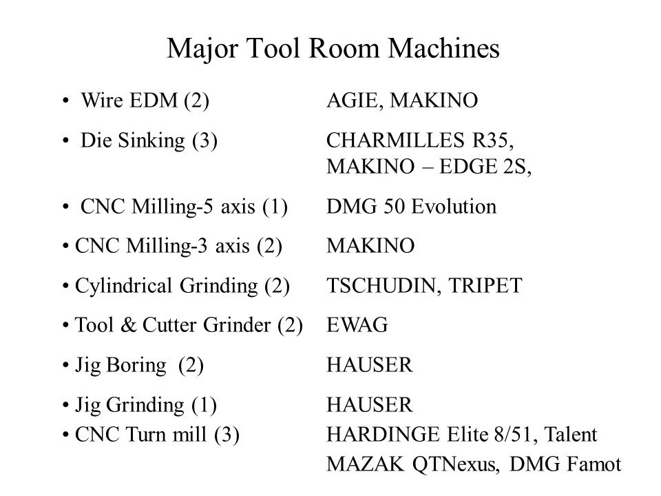 Major Tool Room Machines Wire EDM (2) AGIE, MAKINO Die Sinking (3)CHARMILLES R35, MAKINO – EDGE 2S, CNC Milling-5 axis (1) DMG 50 Evolution CNC Millin