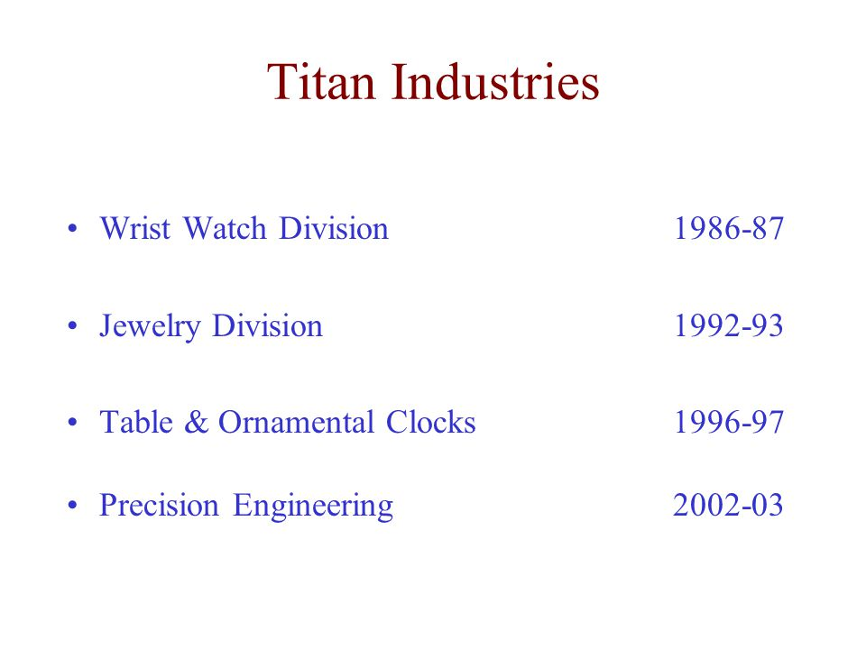 Wrist Watch Division 1986-87 Jewelry Division 1992-93 Table & Ornamental Clocks 1996-97 Precision Engineering 2002-03 Titan Industries