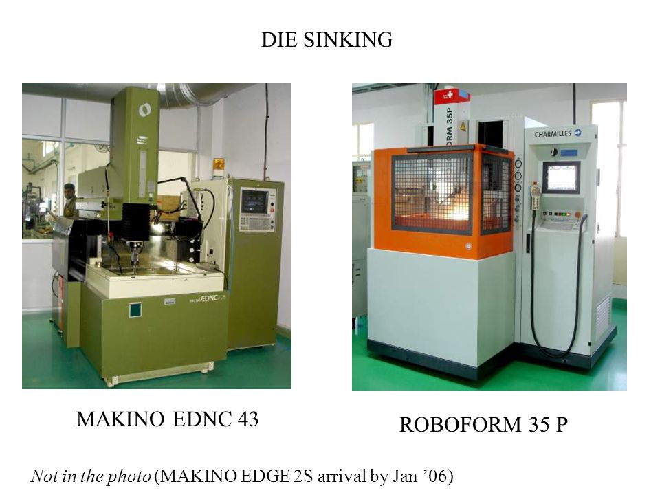 ROBOFORM 35 P DIE SINKING MAKINO EDNC 43 Not in the photo (MAKINO EDGE 2S arrival by Jan '06)
