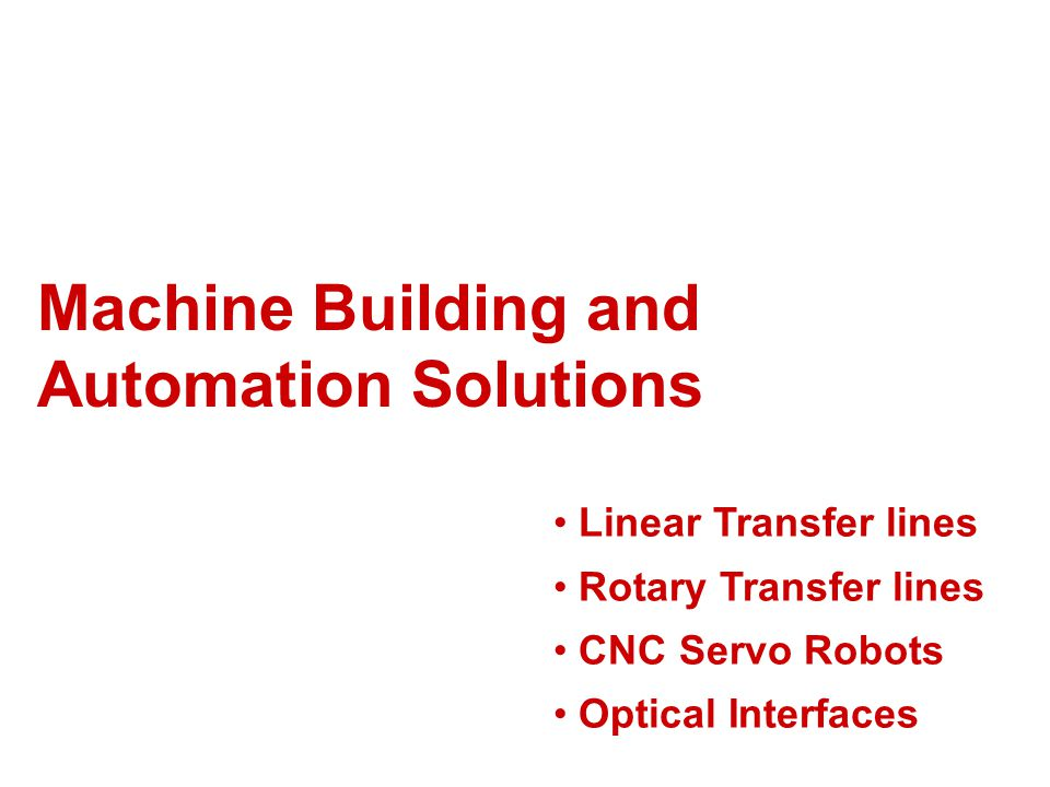 Machine Building and Automation Solutions Linear Transfer lines Rotary Transfer lines CNC Servo Robots Optical Interfaces