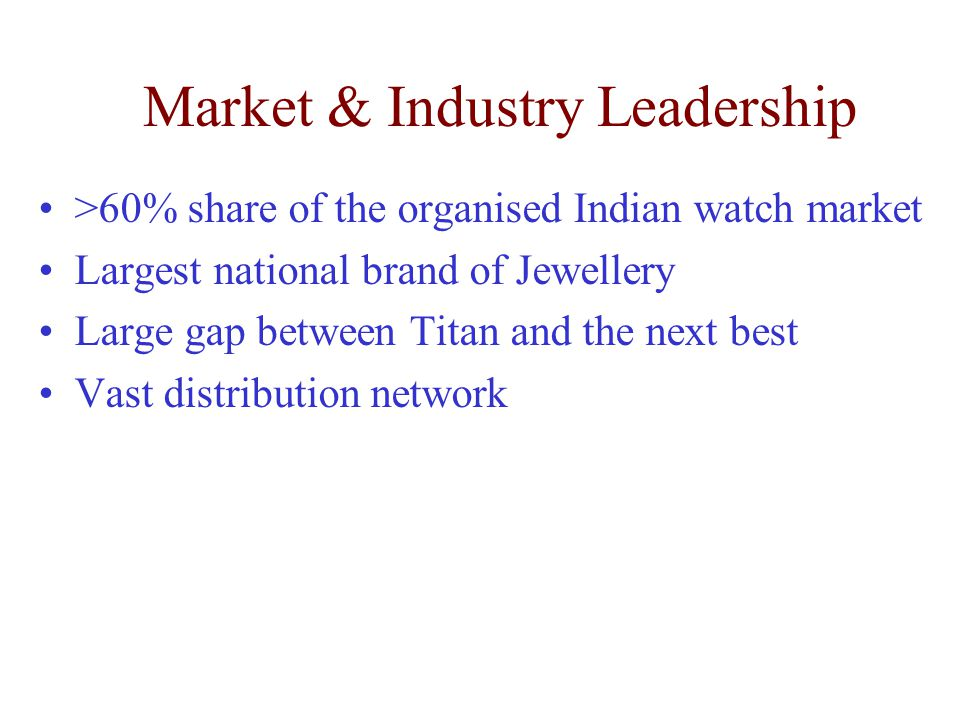 Market & Industry Leadership >60% share of the organised Indian watch market Largest national brand of Jewellery Large gap between Titan and the next
