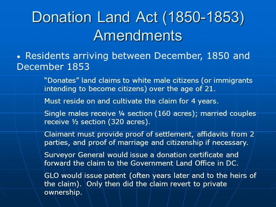 Donation Land Act (1850-1853) Amendments Residents arriving between December, 1850 and December 1853 Donates land claims to white male citizens (or immigrants intending to become citizens) over the age of 21.