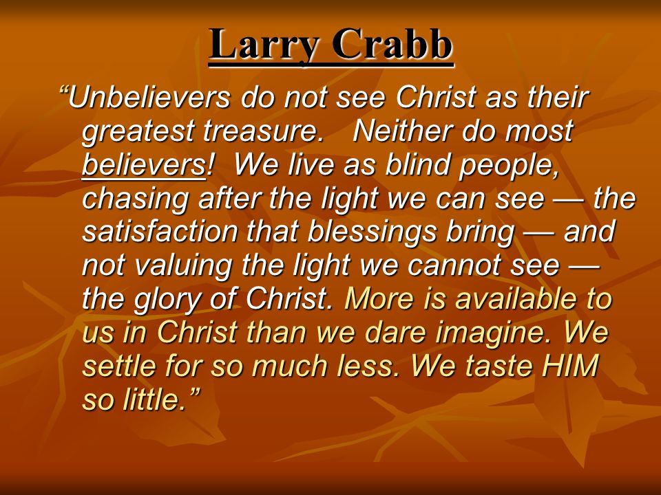 """Larry Crabb """"Unbelievers do not see Christ as their greatest treasure. Neither do most believers! We live as blind people, chasing after the light we"""