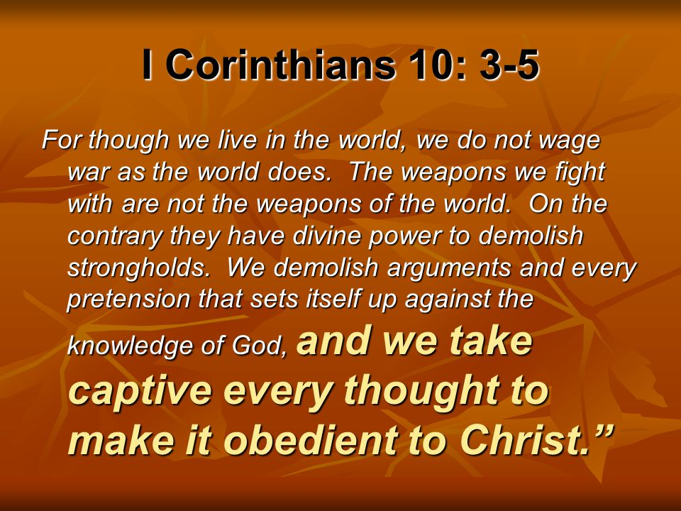 I Corinthians 10: 3-5 For though we live in the world, we do not wage war as the world does. The weapons we fight with are not the weapons of the worl