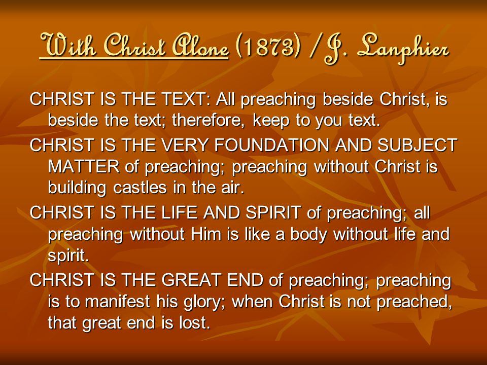 With Christ Alone (1873) /J. Lanphier CHRIST IS THE TEXT: All preaching beside Christ, is beside the text; therefore, keep to you text. CHRIST IS THE