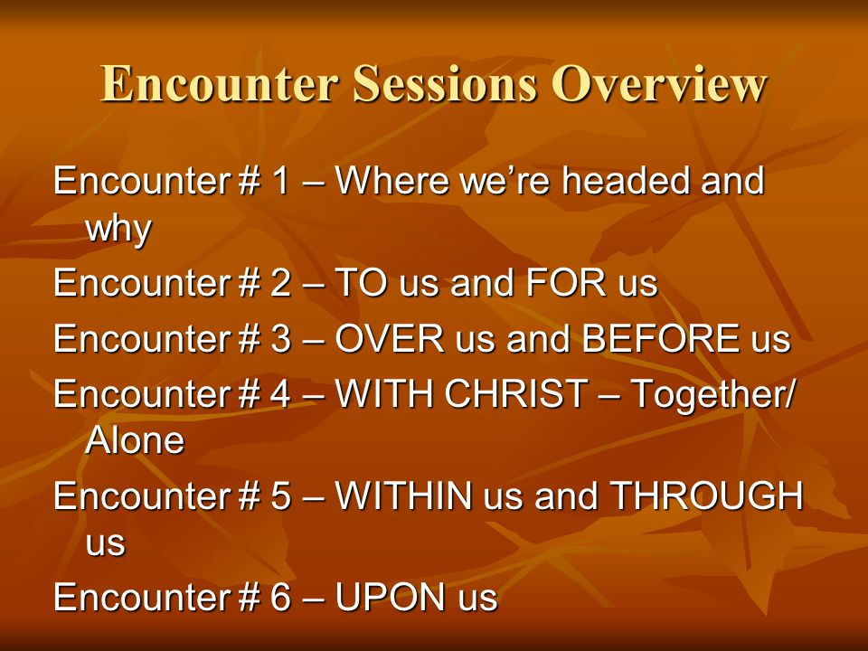 Encounter Sessions Overview Encounter # 1 – Where we're headed and why Encounter # 2 – TO us and FOR us Encounter # 3 – OVER us and BEFORE us Encounte