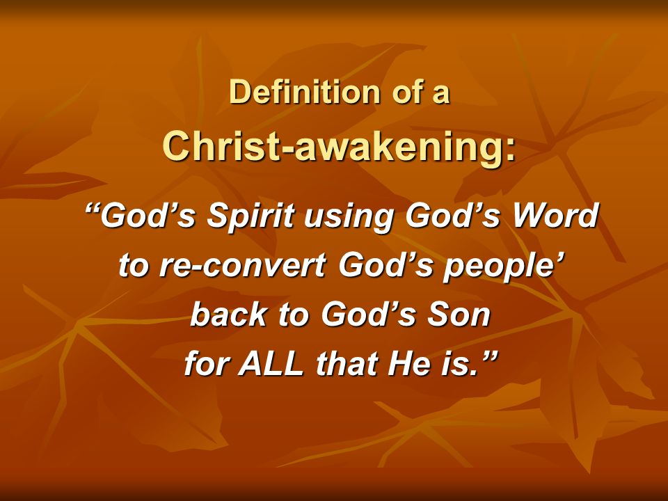 """Definition of a Christ-awakening: """"God's Spirit using God's Word to re-convert God's people' back to God's Son for ALL that He is."""""""
