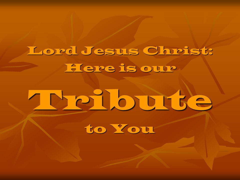 Lord Jesus Christ: Here is our Tribute to You