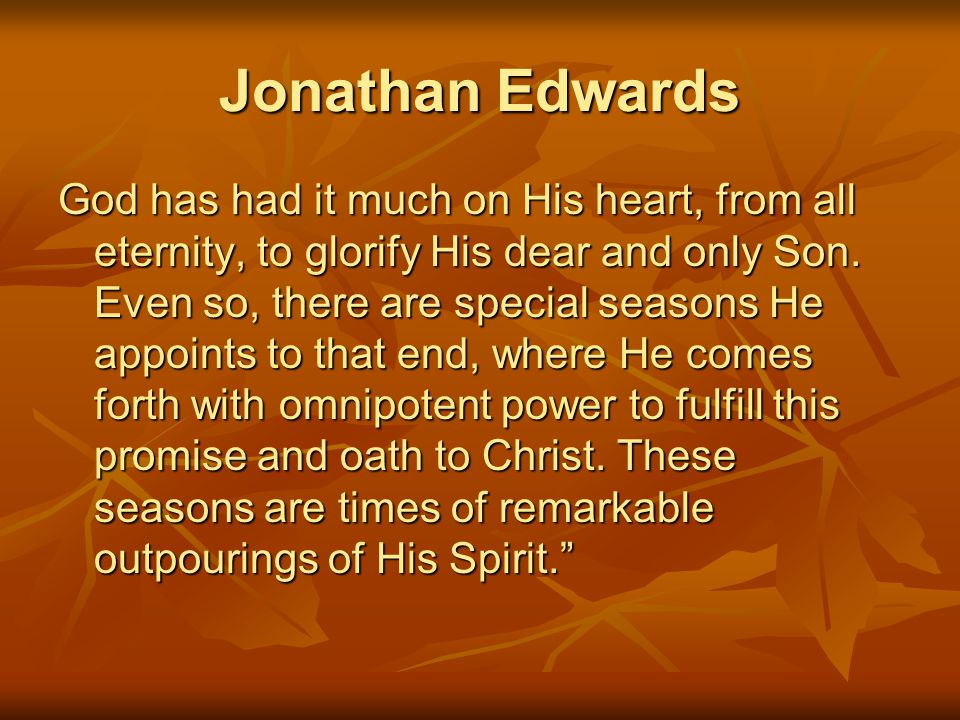 Jonathan Edwards God has had it much on His heart, from all eternity, to glorify His dear and only Son. Even so, there are special seasons He appoints
