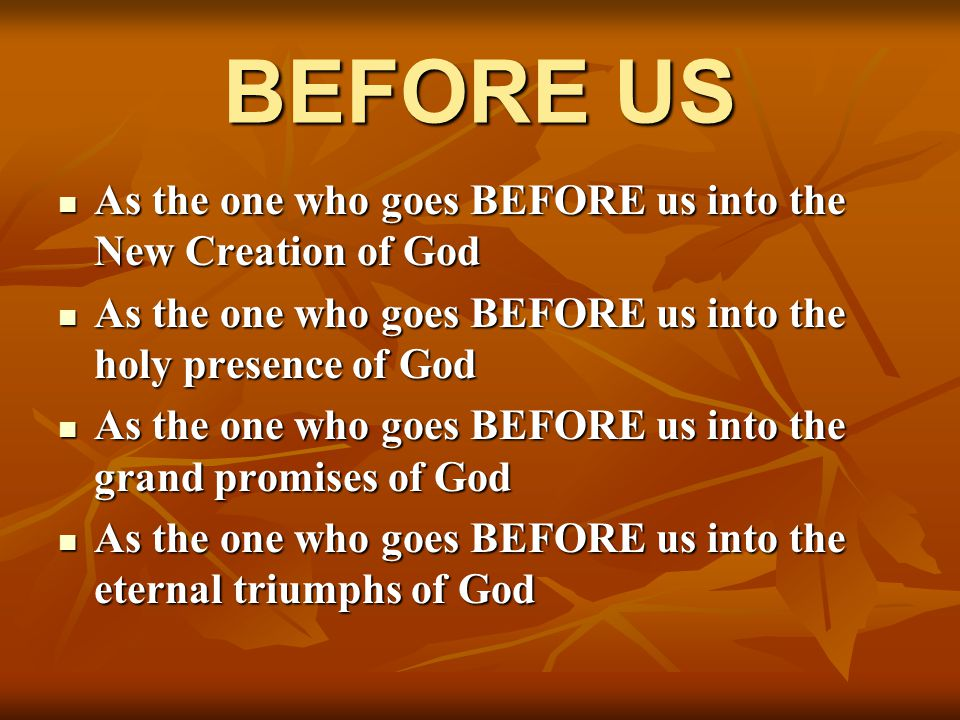 BEFORE US As the one who goes BEFORE us into the New Creation of God As the one who goes BEFORE us into the New Creation of God As the one who goes BE