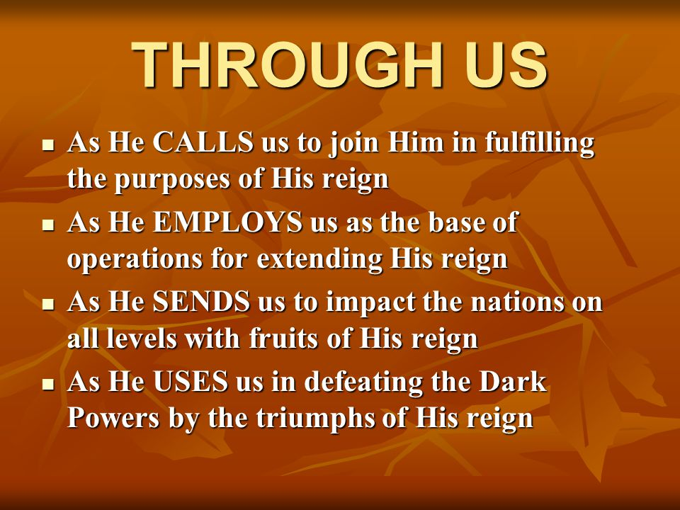 THROUGH US As He CALLS us to join Him in fulfilling the purposes of His reign As He CALLS us to join Him in fulfilling the purposes of His reign As He