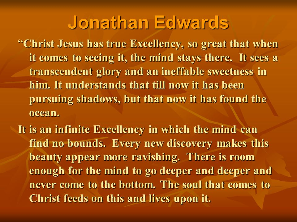 """Jonathan Edwards """"Christ Jesus has true Excellency, so great that when it comes to seeing it, the mind stays there. It sees a transcendent glory and a"""